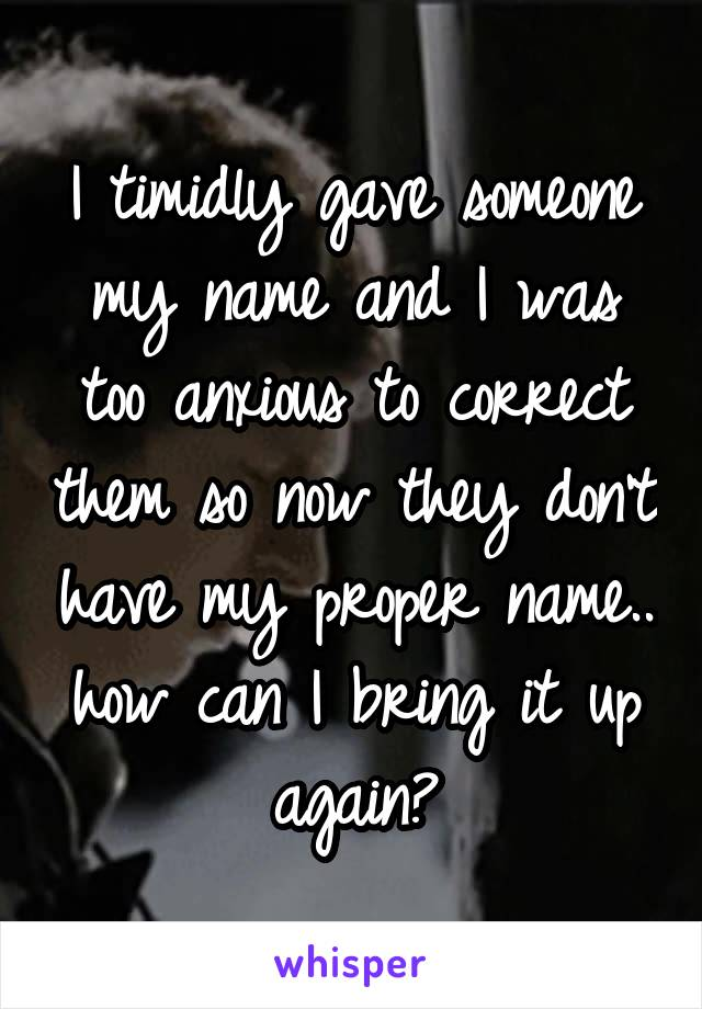 I timidly gave someone my name and I was too anxious to correct them so now they don't have my proper name.. how can I bring it up again?
