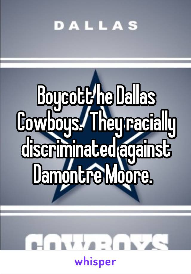 Boycott he Dallas Cowboys.  They racially discriminated against Damontre Moore.