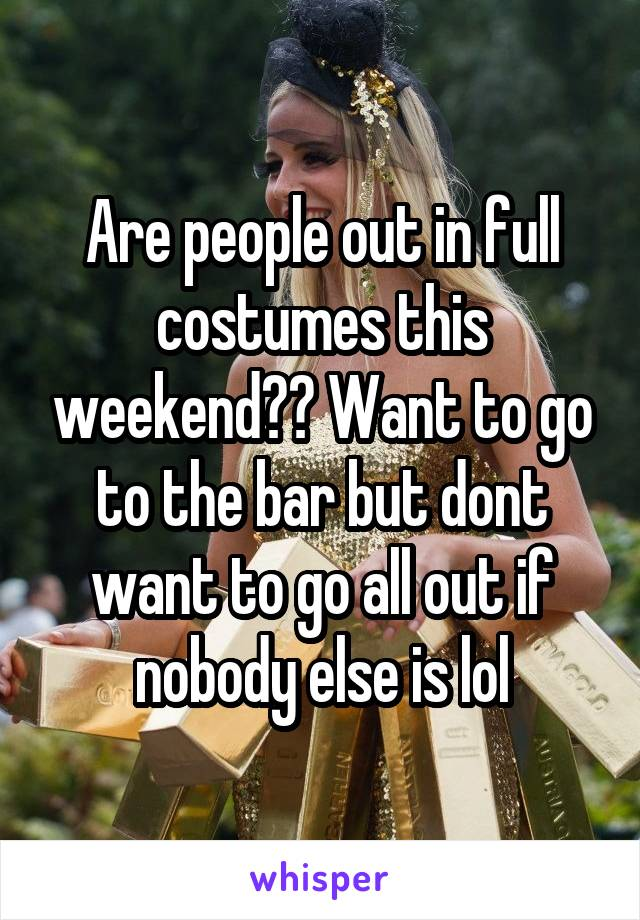 Are people out in full costumes this weekend?? Want to go to the bar but dont want to go all out if nobody else is lol
