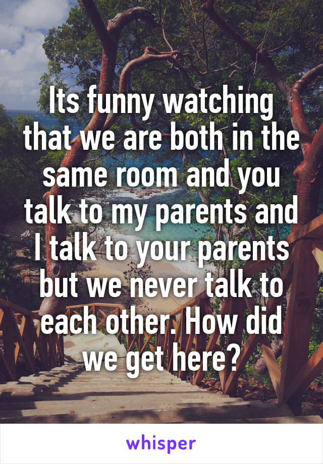 Its funny watching that we are both in the same room and you talk to my parents and I talk to your parents but we never talk to each other. How did we get here?