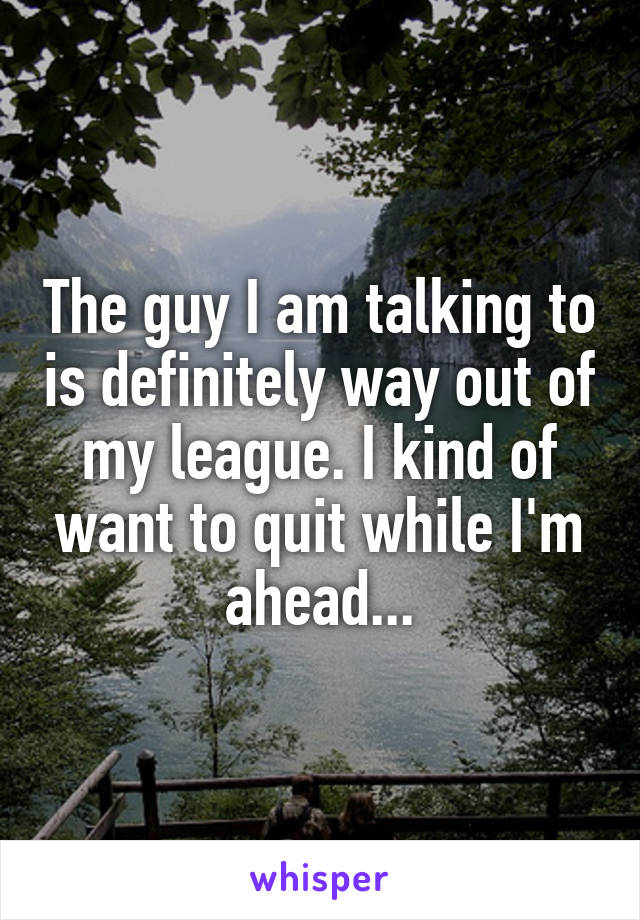 The guy I am talking to is definitely way out of my league. I kind of want to quit while I'm ahead...