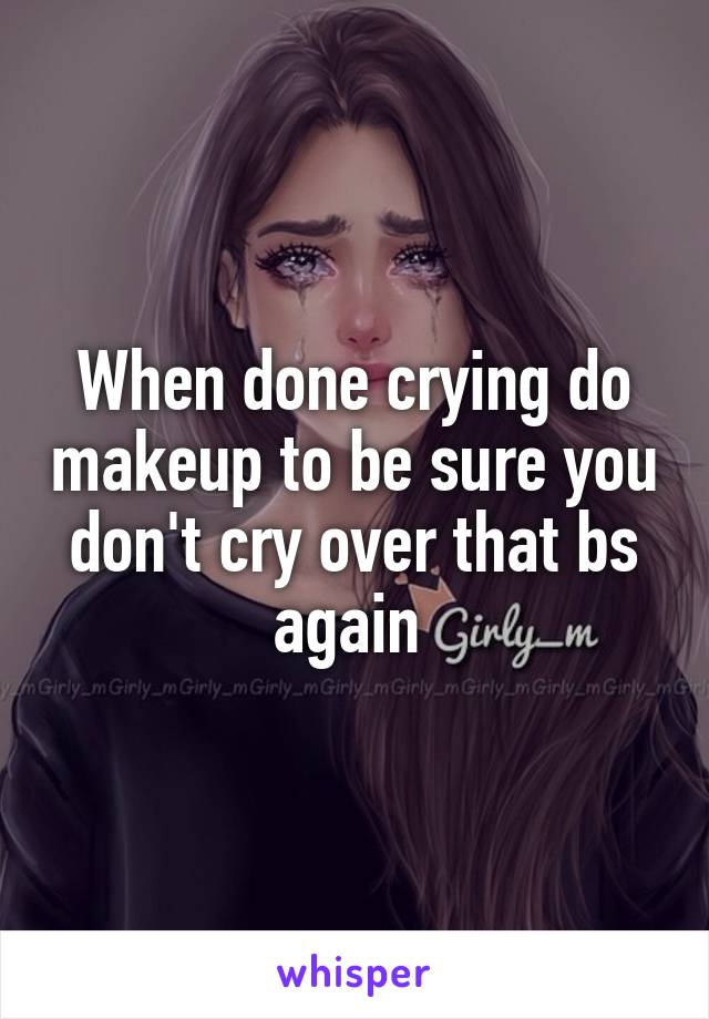 When done crying do makeup to be sure you don't cry over that bs again