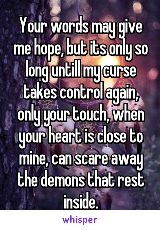 Your words may give me hope, but its only so long untill my curse takes control again, only your touch, when your heart is close to mine, can scare away the demons that rest inside.