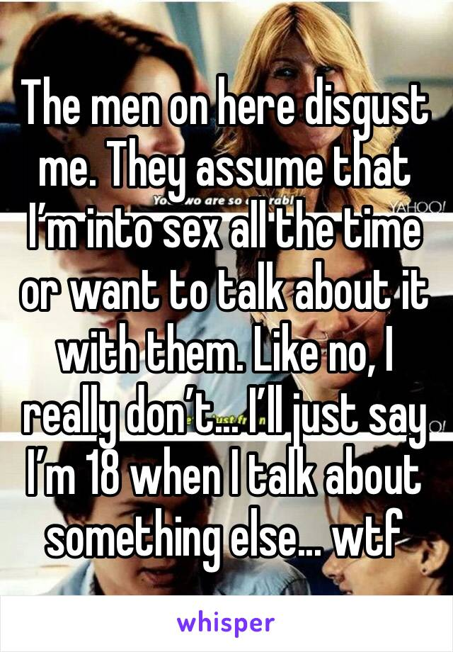 The men on here disgust me. They assume that I'm into sex all the time or want to talk about it with them. Like no, I really don't... I'll just say I'm 18 when I talk about something else... wtf