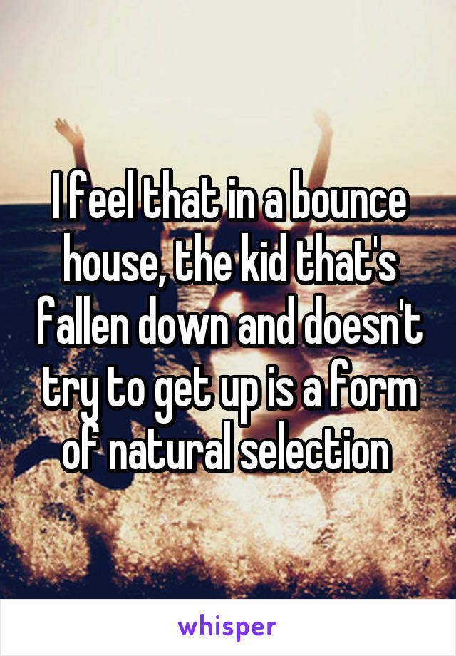 I feel that in a bounce house, the kid that's fallen down and doesn't try to get up is a form of natural selection