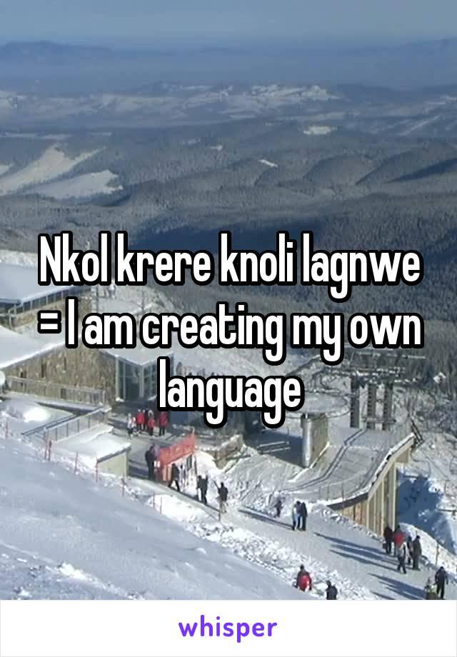 Nkol krere knoli lagnwe = I am creating my own language