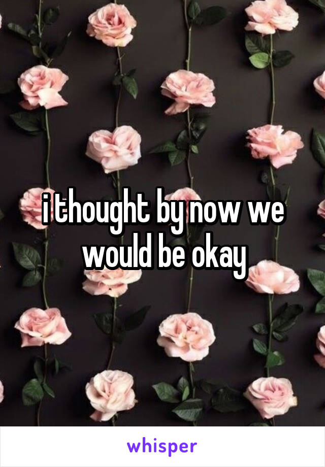 i thought by now we would be okay