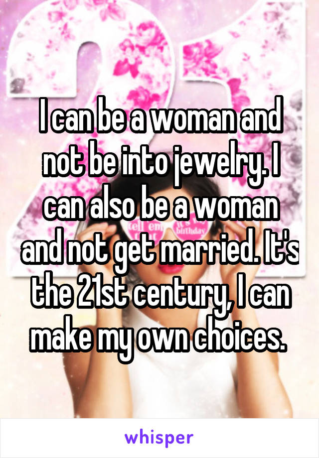 I can be a woman and not be into jewelry. I can also be a woman and not get married. It's the 21st century, I can make my own choices.