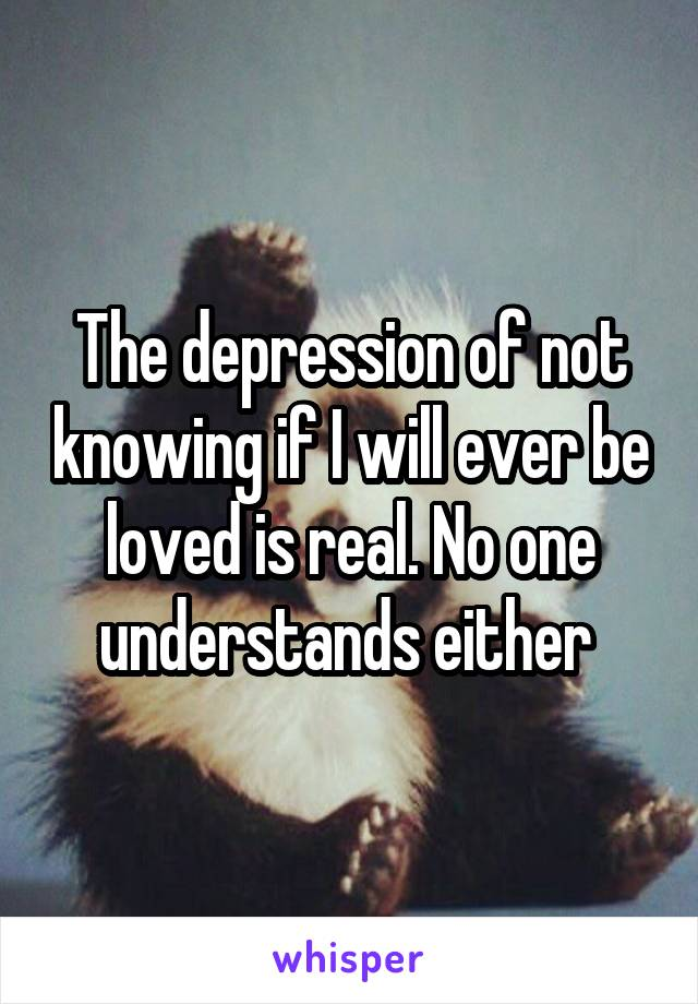 The depression of not knowing if I will ever be loved is real. No one understands either
