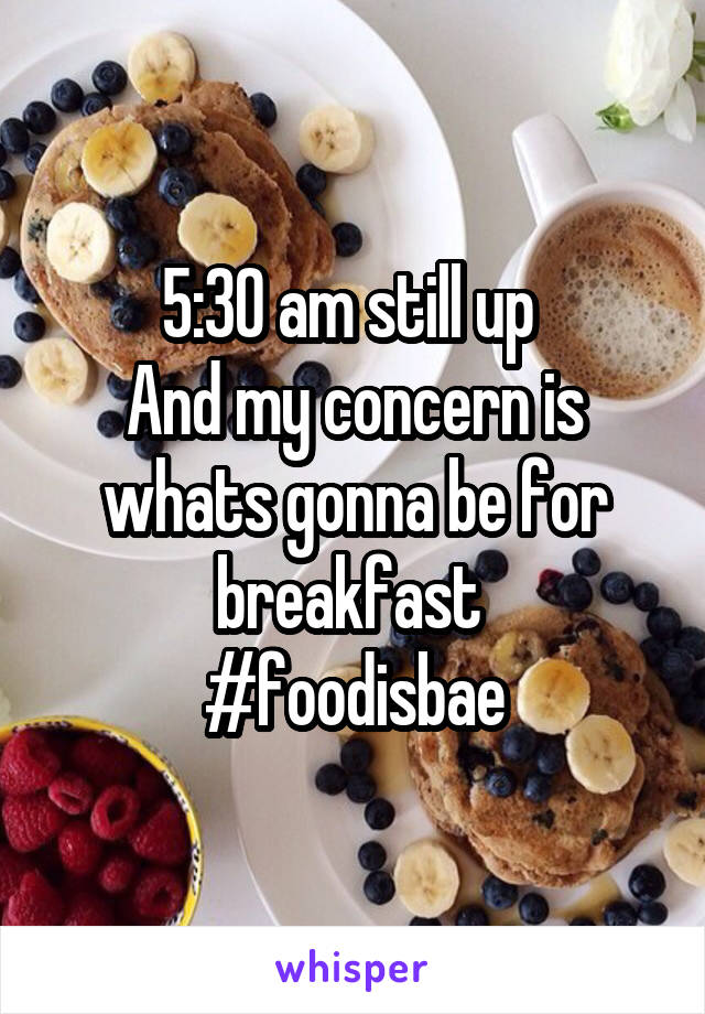 5:30 am still up  And my concern is whats gonna be for breakfast  #foodisbae