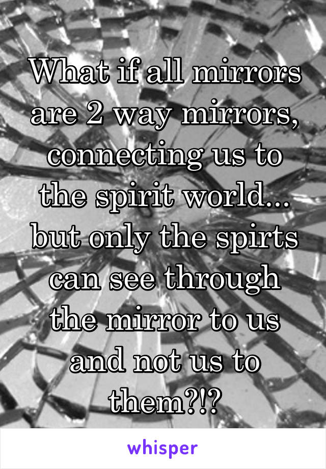 What if all mirrors are 2 way mirrors, connecting us to the spirit world... but only the spirts can see through the mirror to us and not us to them?!?