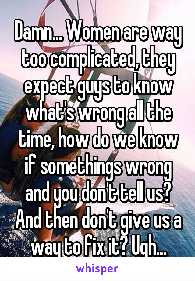 Damn... Women are way too complicated, they expect guys to know what's wrong all the time, how do we know if somethings wrong and you don't tell us? And then don't give us a way to fix it? Ugh...