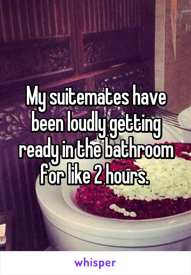 My suitemates have been loudly getting ready in the bathroom for like 2 hours.