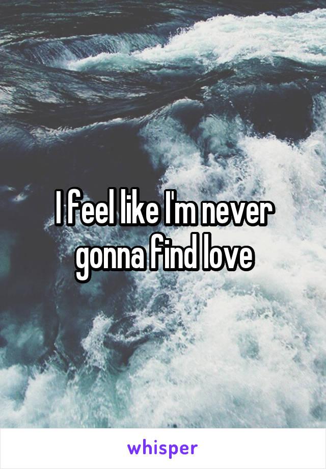 I feel like I'm never gonna find love