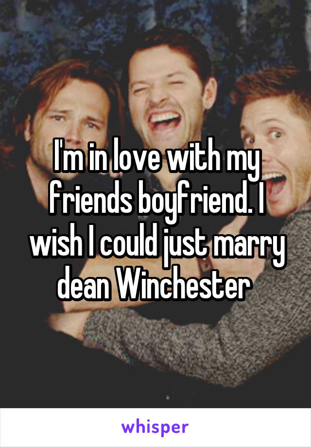 I'm in love with my friends boyfriend. I wish I could just marry dean Winchester