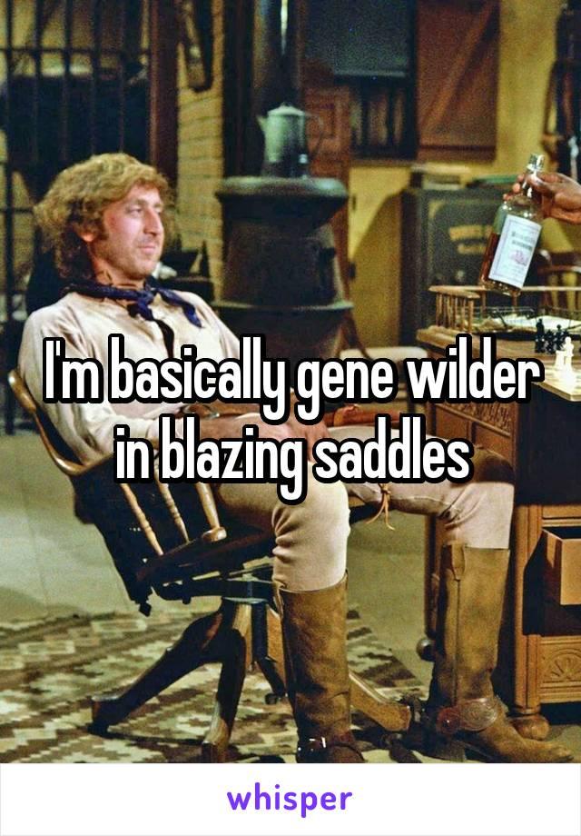 I'm basically gene wilder in blazing saddles