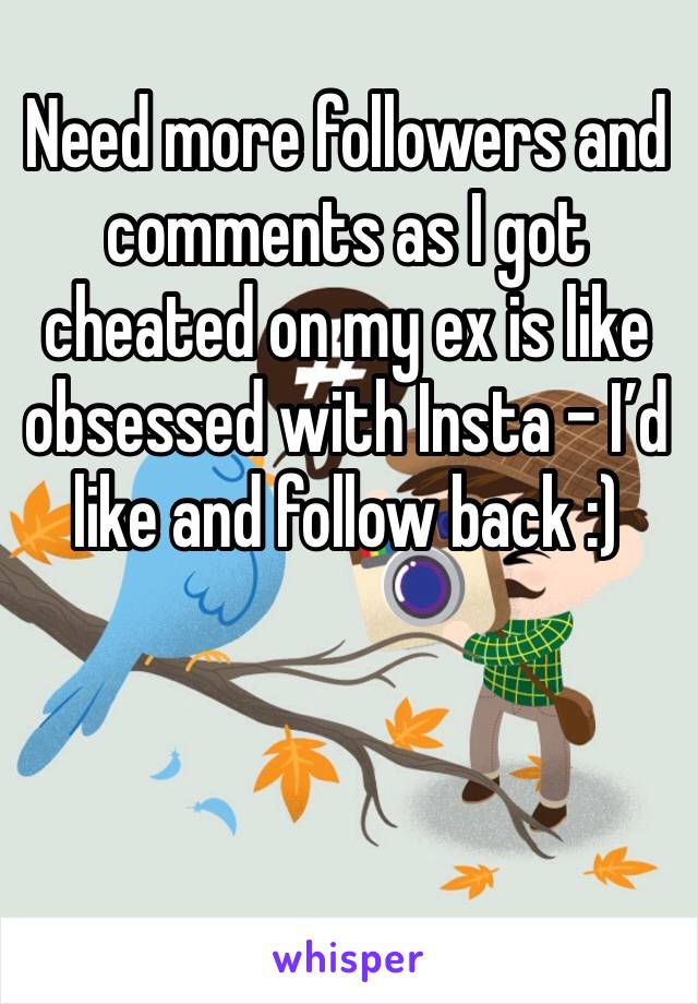 Need more followers and comments as I got cheated on my ex is like obsessed with Insta - I'd like and follow back :)