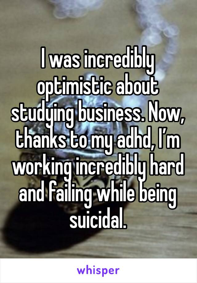 I was incredibly optimistic about studying business. Now, thanks to my adhd, I'm working incredibly hard and failing while being suicidal.