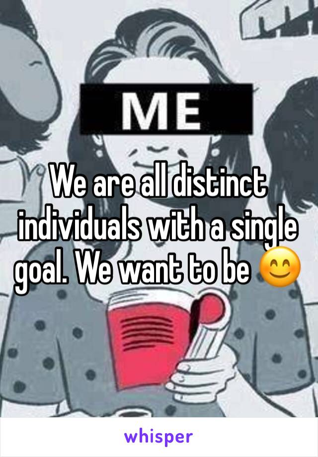 We are all distinct individuals with a single goal. We want to be 😊