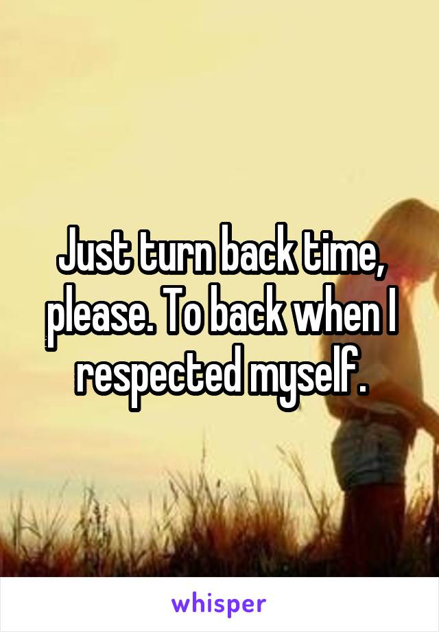 Just turn back time, please. To back when I respected myself.