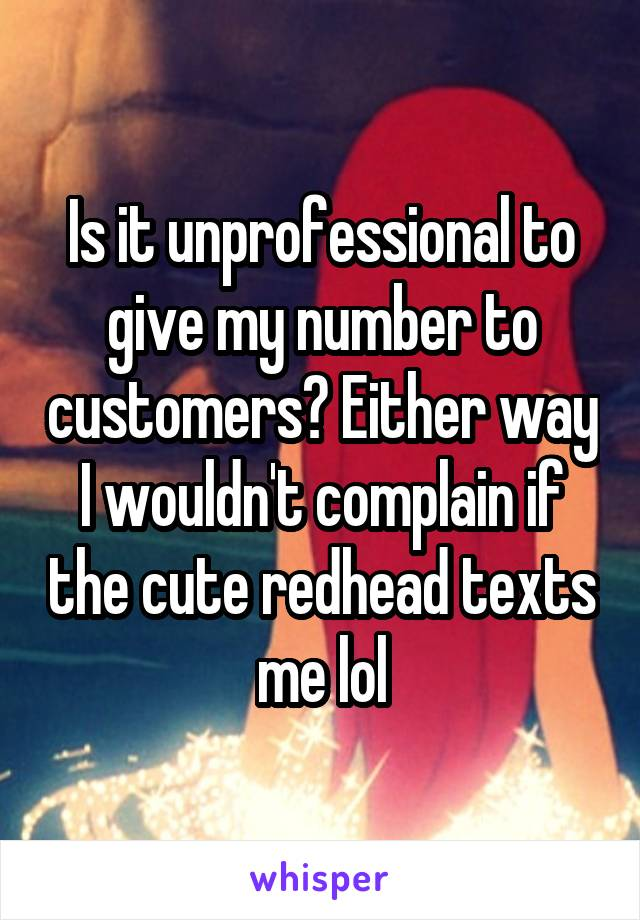 Is it unprofessional to give my number to customers? Either way I wouldn't complain if the cute redhead texts me lol
