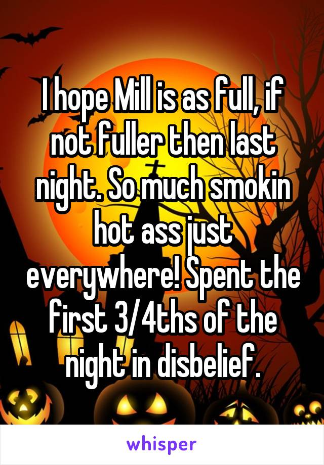 I hope Mill is as full, if not fuller then last night. So much smokin hot ass just everywhere! Spent the first 3/4ths of the night in disbelief.