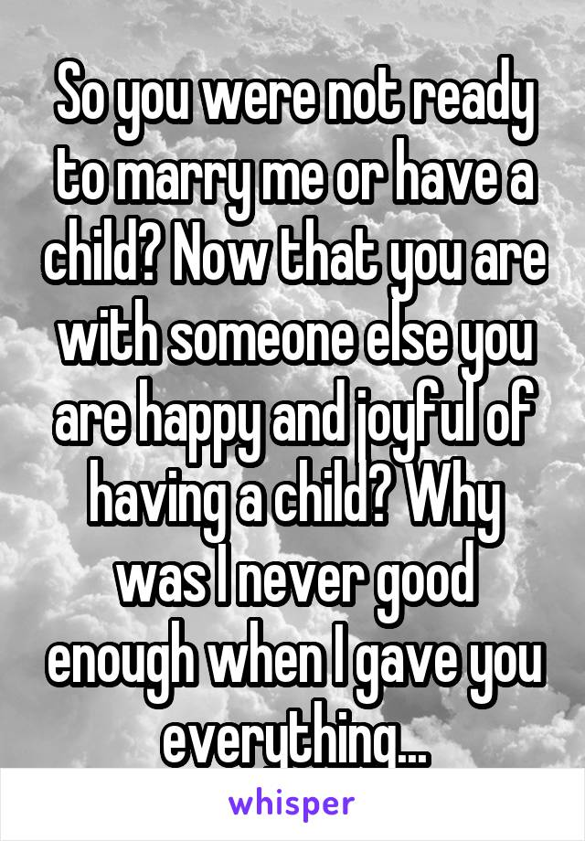 So you were not ready to marry me or have a child? Now that you are with someone else you are happy and joyful of having a child? Why was I never good enough when I gave you everything...