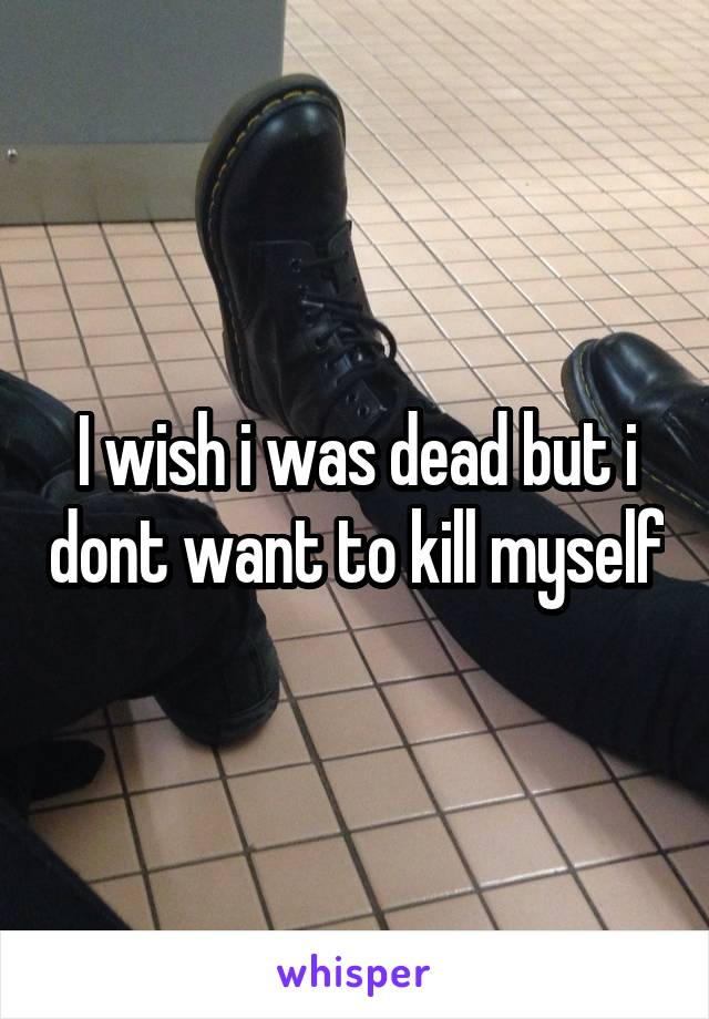 I wish i was dead but i dont want to kill myself