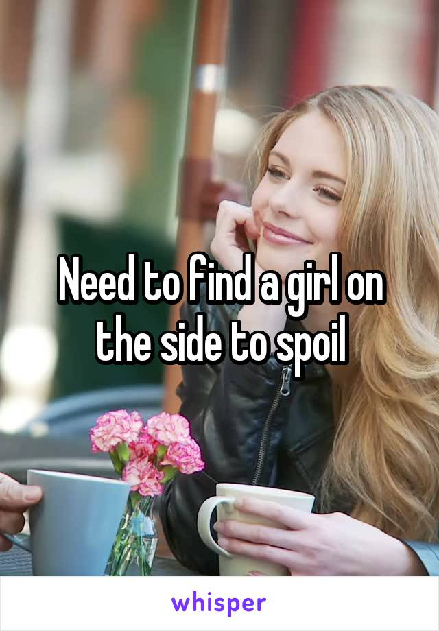 Need to find a girl on the side to spoil
