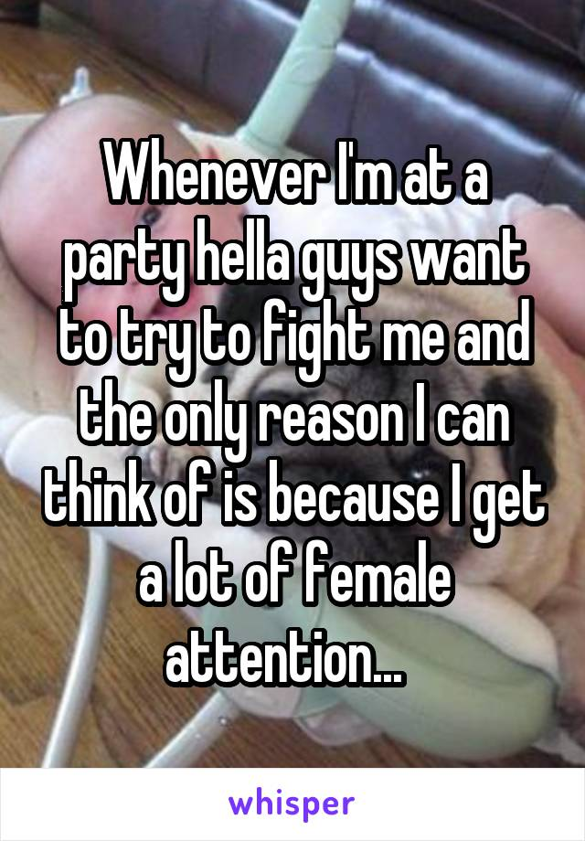 Whenever I'm at a party hella guys want to try to fight me and the only reason I can think of is because I get a lot of female attention...