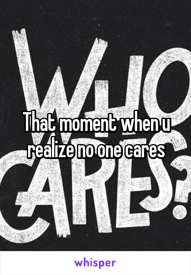 That moment when u realize no one cares