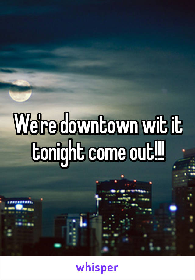 We're downtown wit it tonight come out!!!