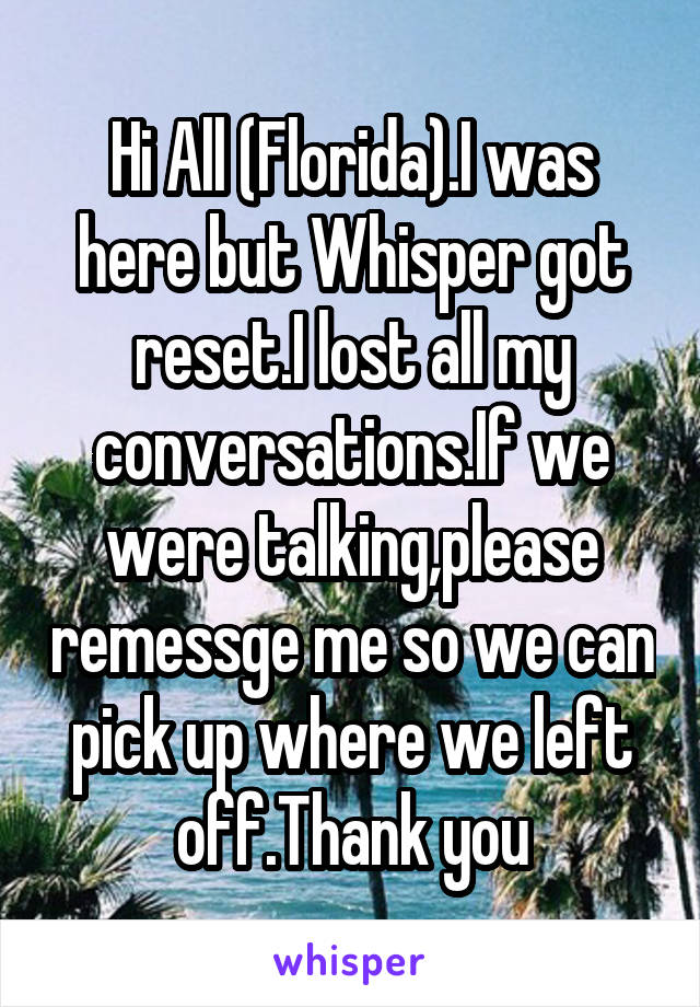 Hi All (Florida).I was here but Whisper got reset.I lost all my conversations.If we were talking,please remessge me so we can pick up where we left off.Thank you
