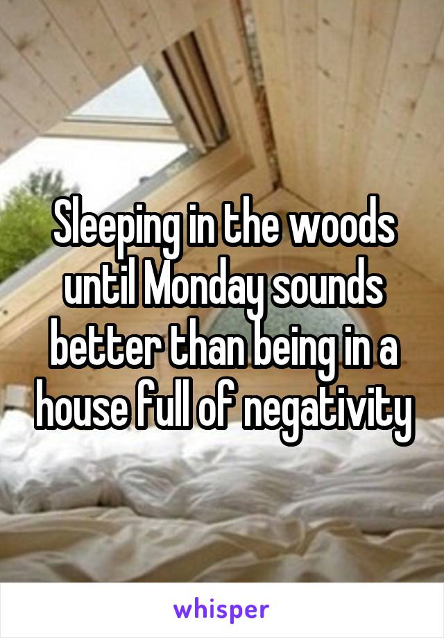 Sleeping in the woods until Monday sounds better than being in a house full of negativity