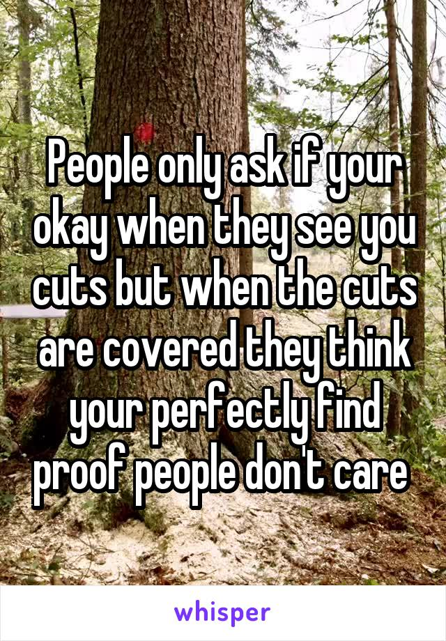 People only ask if your okay when they see you cuts but when the cuts are covered they think your perfectly find proof people don't care