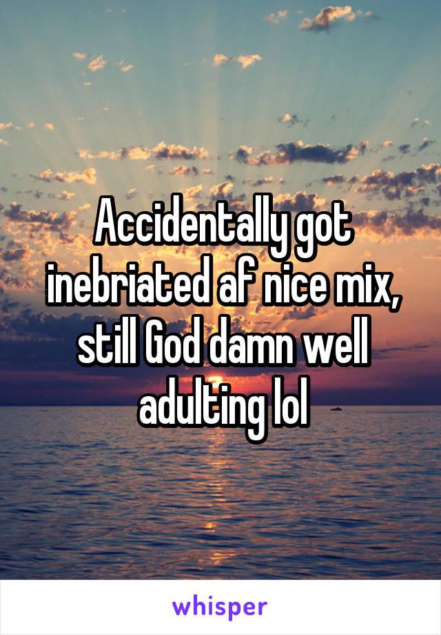 Accidentally got inebriated af nice mix, still God damn well adulting lol