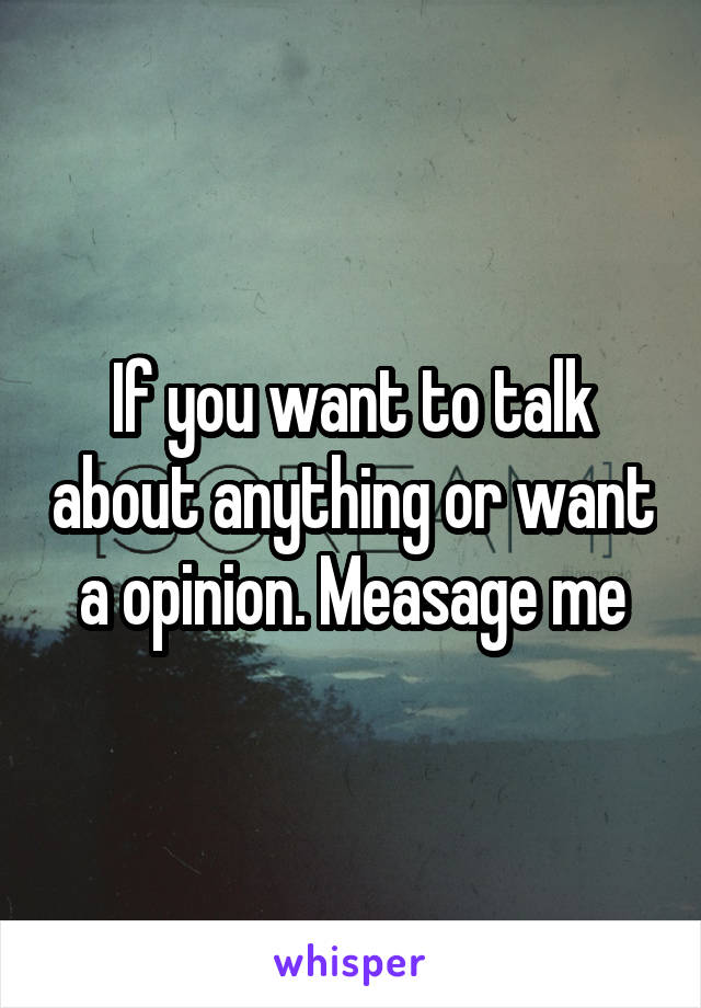 If you want to talk about anything or want a opinion. Measage me