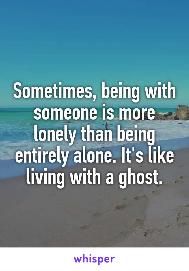 Sometimes, being with someone is more lonely than being entirely alone. It's like living with a ghost.