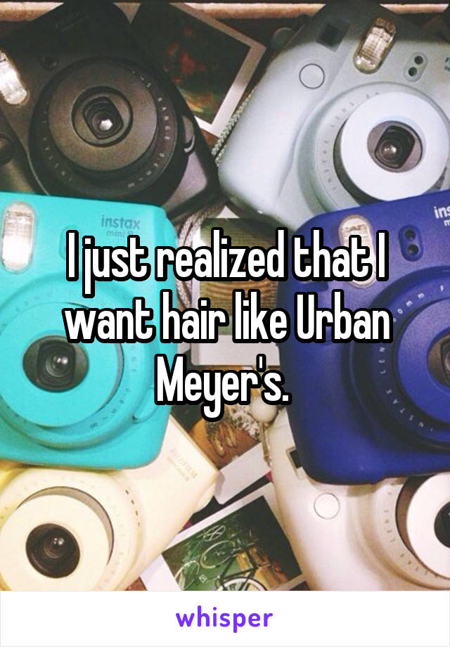 I just realized that I want hair like Urban Meyer's.