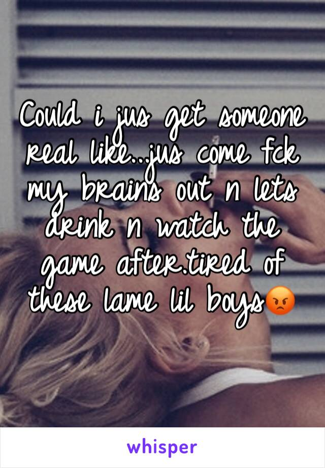 Could i jus get someone real like...jus come fck my brains out n lets drink n watch the game after.tired of these lame lil boys😡