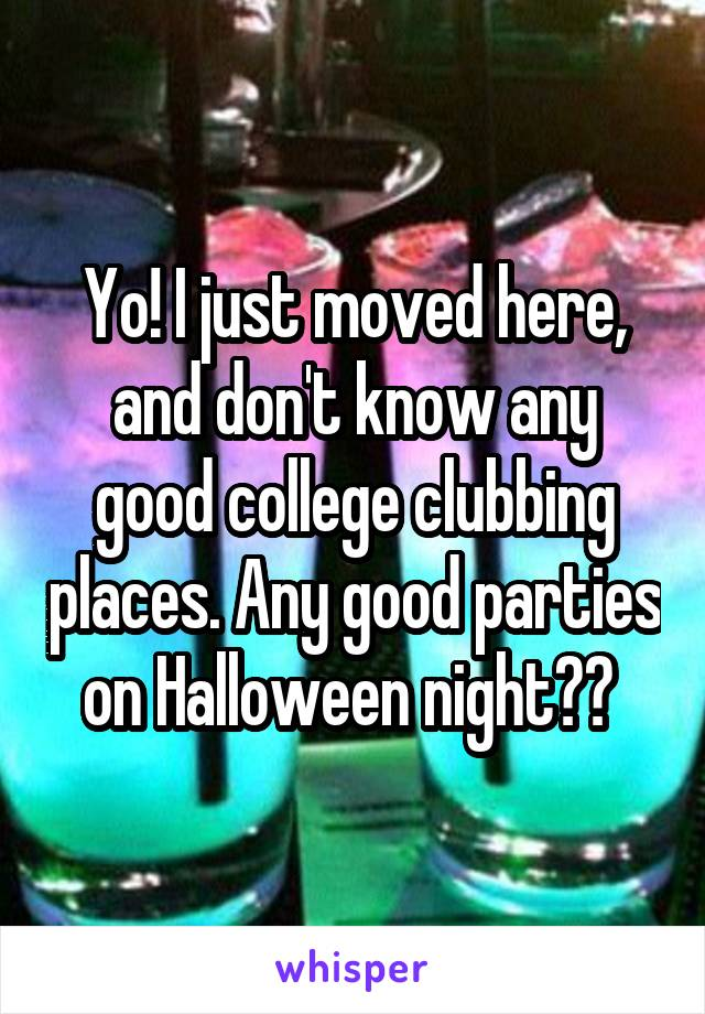 Yo! I just moved here, and don't know any good college clubbing places. Any good parties on Halloween night??