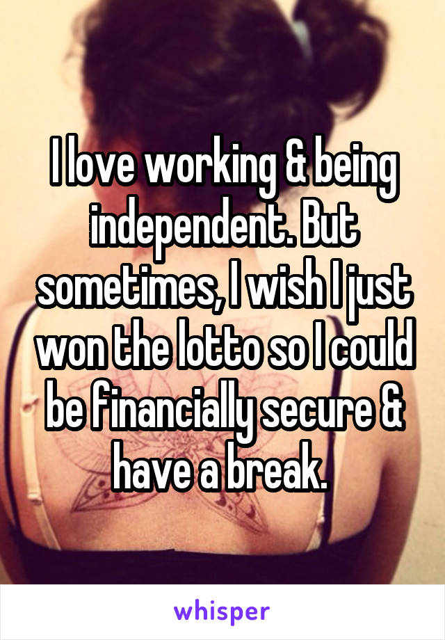 I love working & being independent. But sometimes, I wish I just won the lotto so I could be financially secure & have a break.