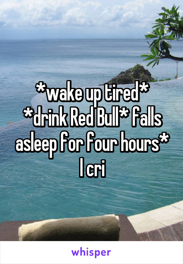 *wake up tired* *drink Red Bull* falls asleep for four hours* I cri