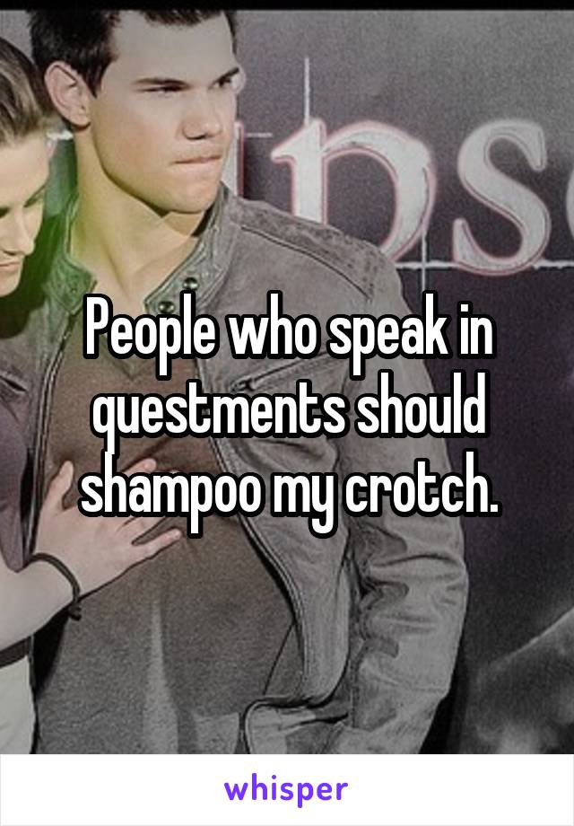People who speak in questments should shampoo my crotch.