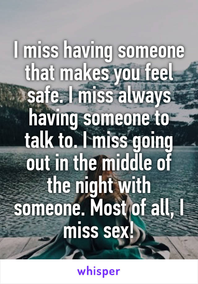 I miss having someone that makes you feel safe. I miss always having someone to talk to. I miss going out in the middle of the night with someone. Most of all, I miss sex!