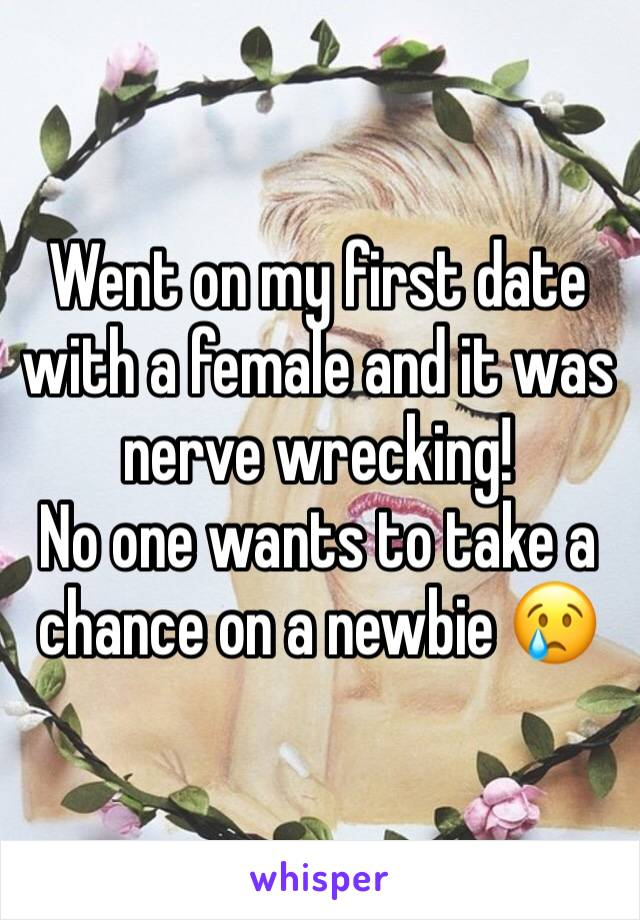 Went on my first date with a female and it was nerve wrecking!  No one wants to take a chance on a newbie 😢