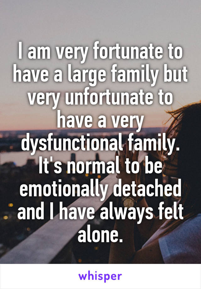 I am very fortunate to have a large family but very unfortunate to have a very dysfunctional family. It's normal to be emotionally detached and I have always felt alone.