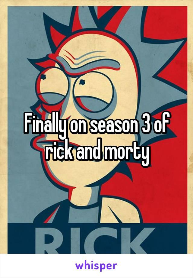 Finally on season 3 of rick and morty