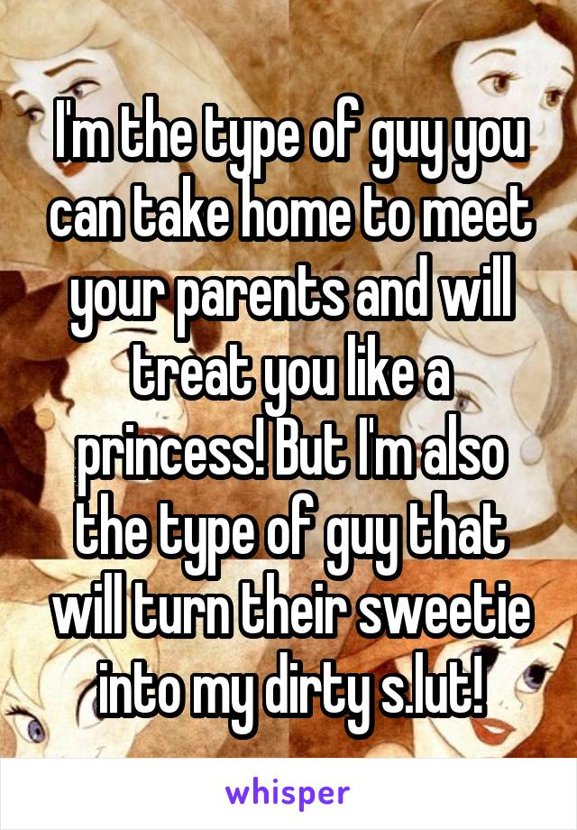 I'm the type of guy you can take home to meet your parents and will treat you like a princess! But I'm also the type of guy that will turn their sweetie into my dirty s.lut!