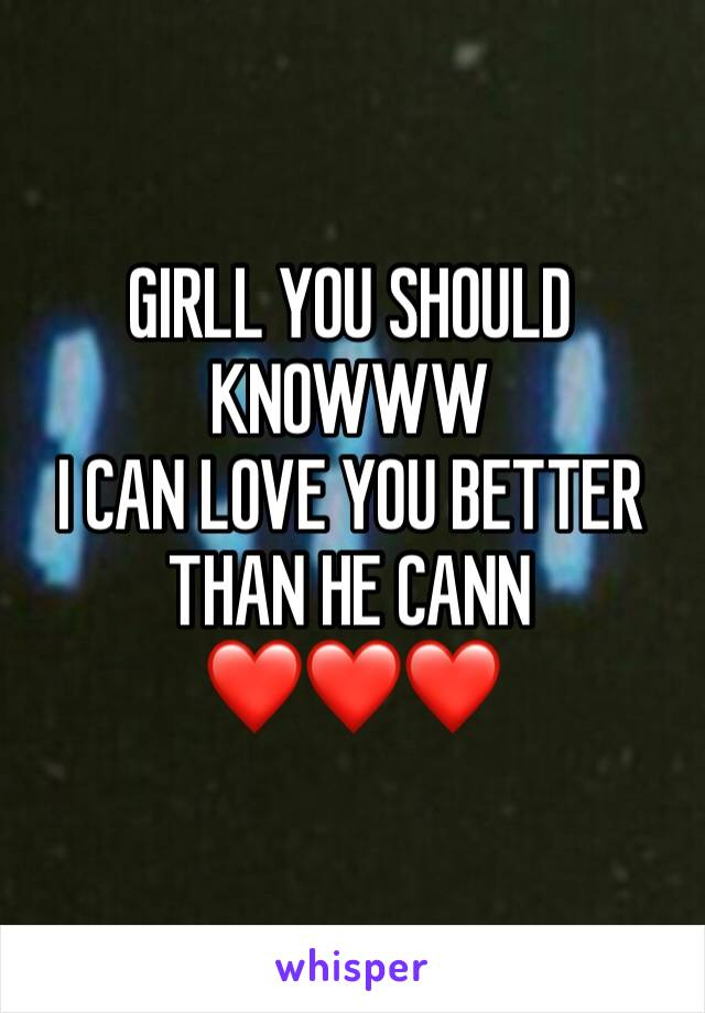 GIRLL YOU SHOULD KNOWWW I CAN LOVE YOU BETTER THAN HE CANN  ❤️❤️❤️